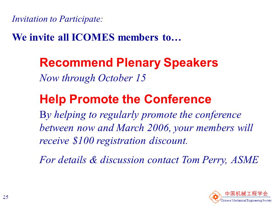 Chinese Mechanical Engineering Society 中国机械工程学会 25 Invitation to Participate: We invite all ICOMES members to… Recommend Plenary Speakers Now through