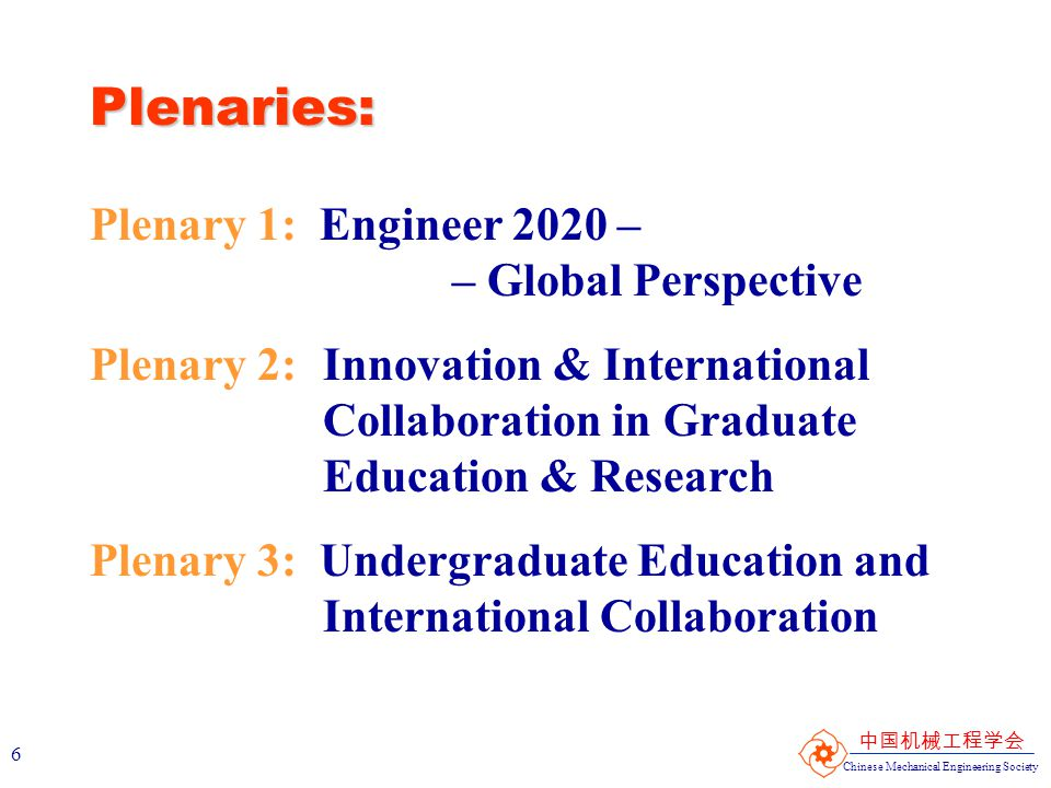 Chinese Mechanical Engineering Society 中国机械工程学会 7 Plenaries: Plenary 4: Accreditation Practices Around the Globe Plenary 5: Diversity & Cross-Cultural Issues in ME Departments/Curricula Plenary 6: Global Industry / University Partnership