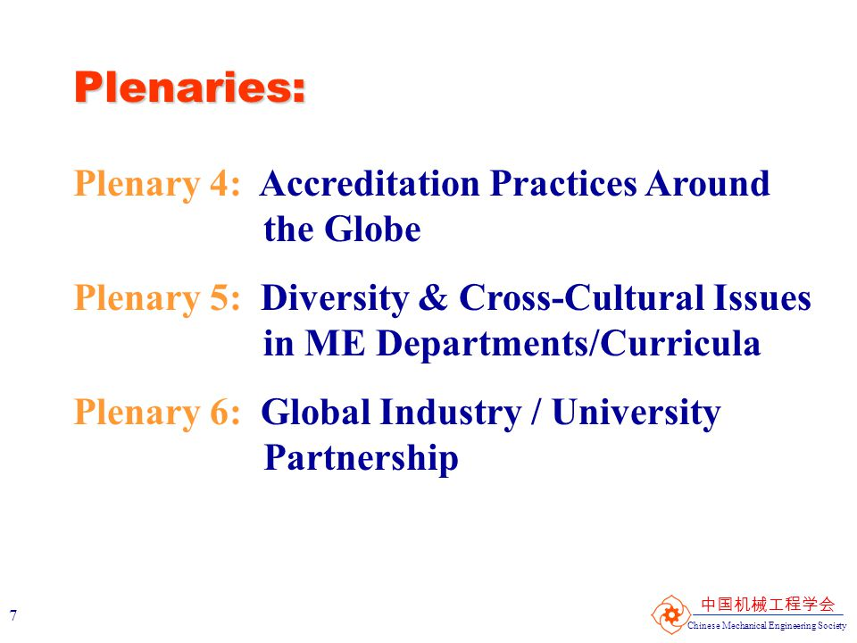 Chinese Mechanical Engineering Society 中国机械工程学会 7 Plenaries: Plenary 4: Accreditation Practices Around the Globe Plenary 5: Diversity & Cross-Cultural