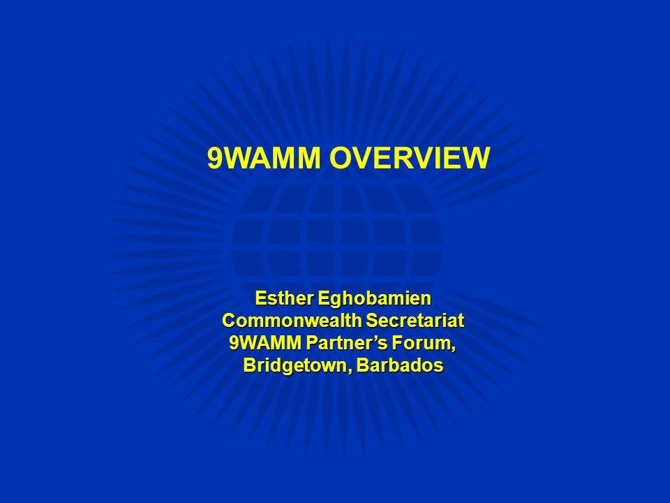 9WAMM OVERVIEW Esther Eghobamien Commonwealth Secretariat 9WAMM Partner's Forum, Bridgetown, Barbados
