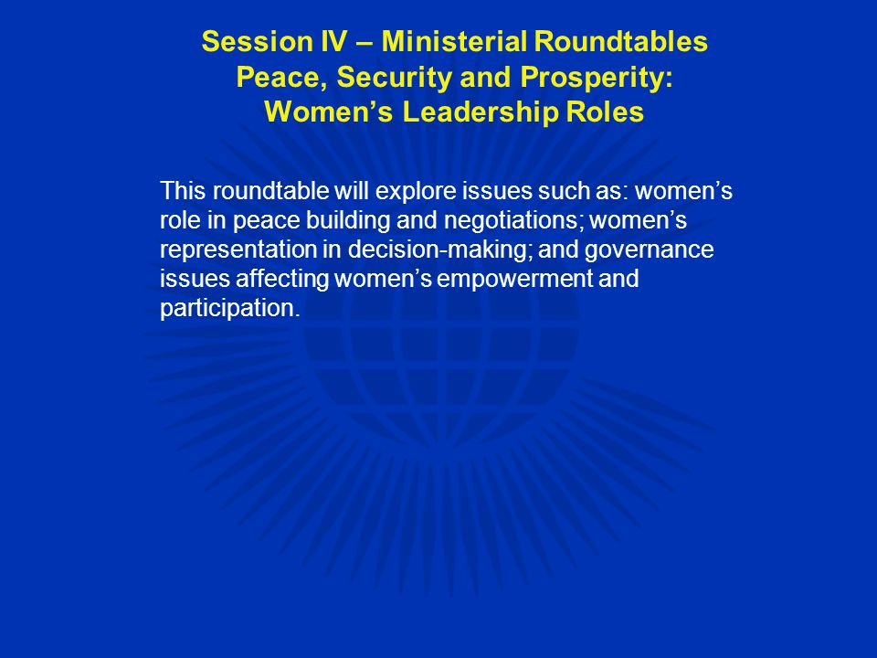 This roundtable will explore issues such as: women's role in peace building and negotiations; women's representation in decision-making; and governance issues affecting women's empowerment and participation.