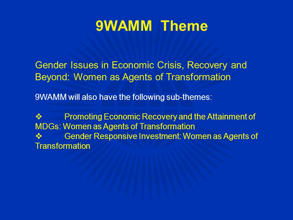 Gender Issues in Economic Crisis, Recovery and Beyond: Women as Agents of Transformation 9WAMM will also have the following sub-themes:  Promoting Economic Recovery and the Attainment of MDGs: Women as Agents of Transformation  Gender Responsive Investment: Women as Agents of Transformation 9WAMM Theme