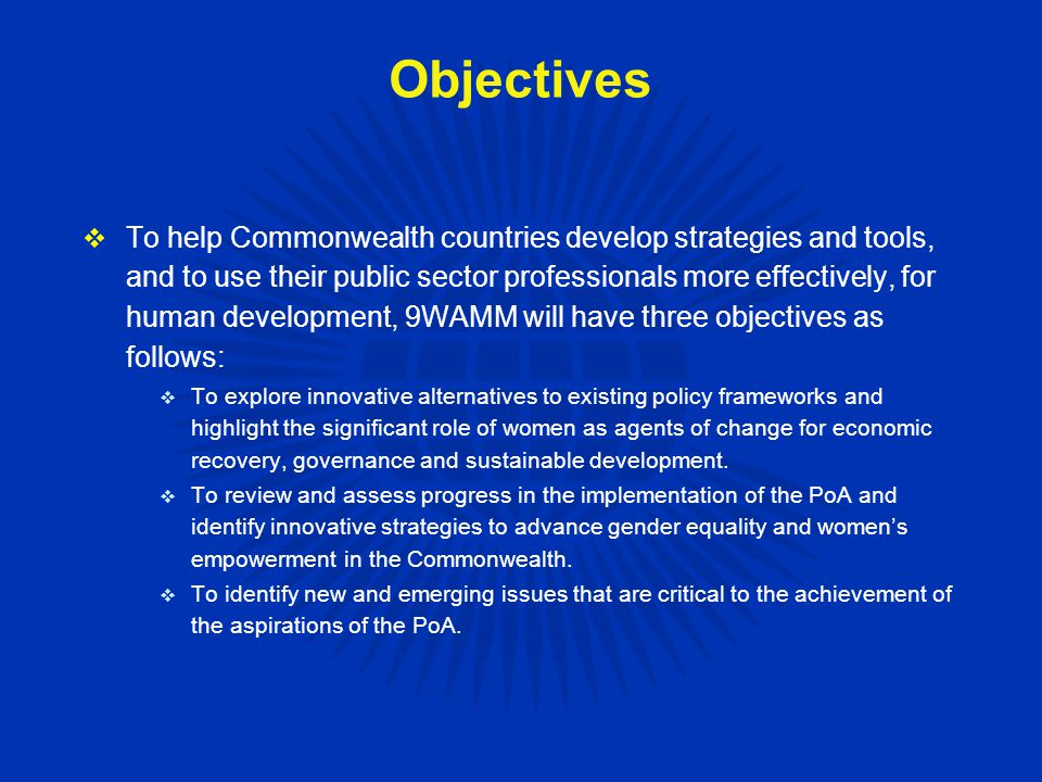 Objectives  To help Commonwealth countries develop strategies and tools, and to use their public sector professionals more effectively, for human development, 9WAMM will have three objectives as follows:  To explore innovative alternatives to existing policy frameworks and highlight the significant role of women as agents of change for economic recovery, governance and sustainable development.