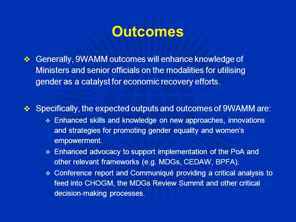 Outcomes  Generally, 9WAMM outcomes will enhance knowledge of Ministers and senior officials on the modalities for utilising gender as a catalyst for economic recovery efforts.