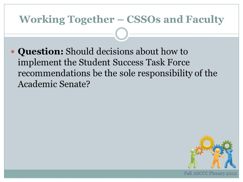 Working Together – CSSOs and Faculty Question: Should decisions about how to implement the Student Success Task Force recommendations be the sole responsibility of the Academic Senate.