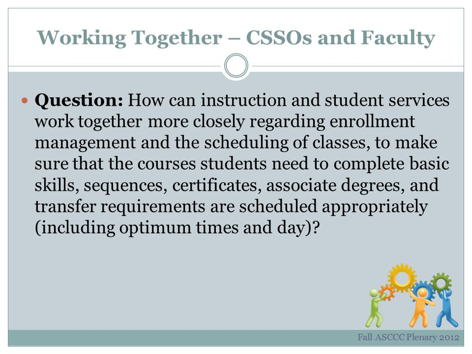 Working Together – CSSOs and Faculty Question: How can instruction and student services work together more closely regarding enrollment management and the scheduling of classes, to make sure that the courses students need to complete basic skills, sequences, certificates, associate degrees, and transfer requirements are scheduled appropriately (including optimum times and day).