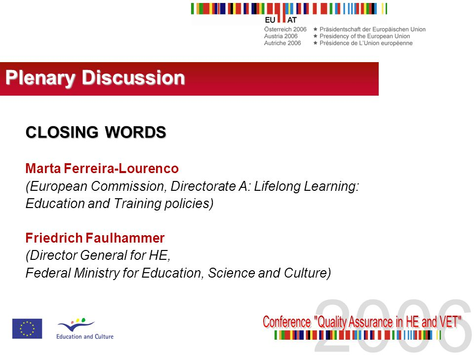 CLOSING WORDS Marta Ferreira-Lourenco (European Commission, Directorate A: Lifelong Learning: Education and Training policies) Friedrich Faulhammer (Director General for HE, Federal Ministry for Education, Science and Culture) Plenary Discussion