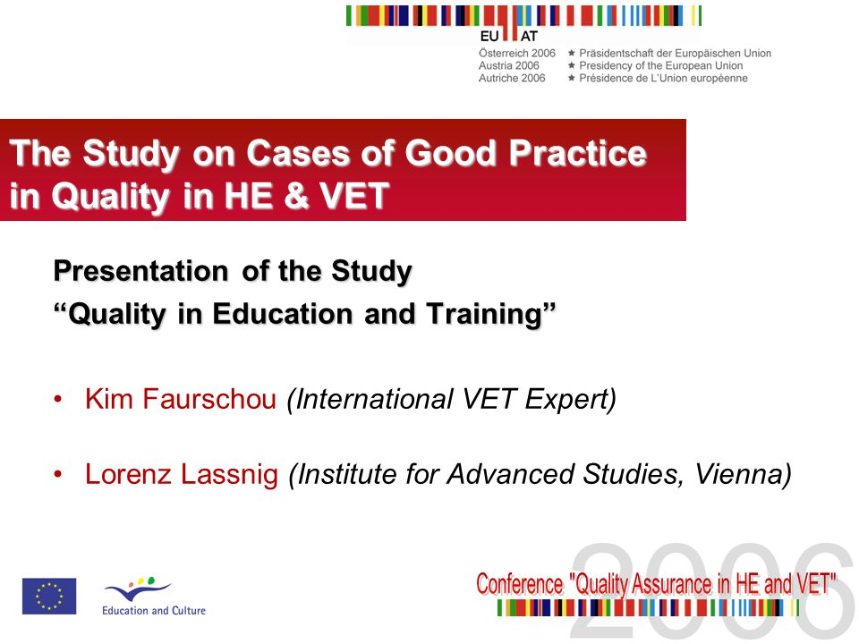 Presentation of the Study Quality in Education and Training Kim Faurschou (International VET Expert) Lorenz Lassnig (Institute for Advanced Studies, Vienna) The Study on Cases of Good Practice in Quality in HE & VET
