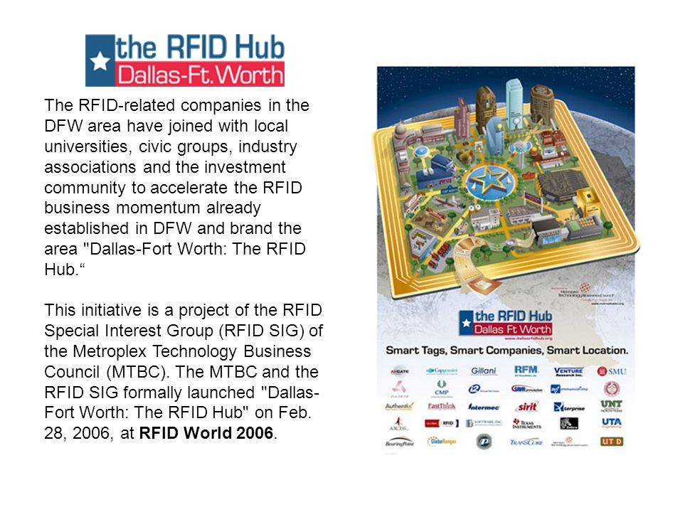 The RFID-related companies in the DFW area have joined with local universities, civic groups, industry associations and the investment community to accelerate the RFID business momentum already established in DFW and brand the area Dallas-Fort Worth: The RFID Hub. This initiative is a project of the RFID Special Interest Group (RFID SIG) of the Metroplex Technology Business Council (MTBC).