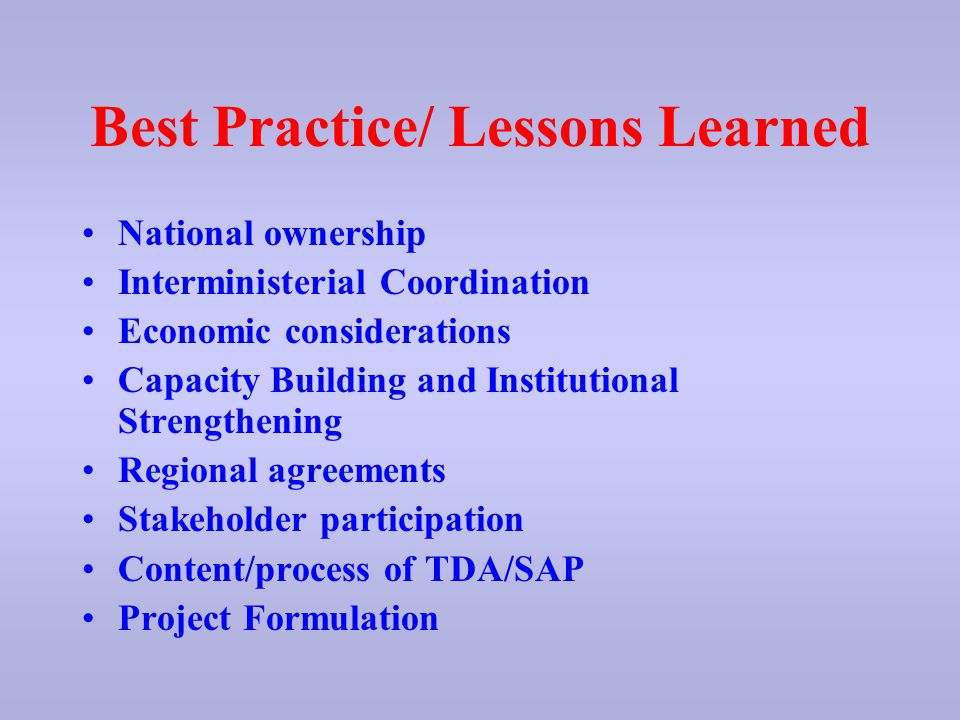 Best Practice/ Lessons Learned National ownership Interministerial Coordination Economic considerations Capacity Building and Institutional Strengthening Regional agreements Stakeholder participation Content/process of TDA/SAP Project Formulation