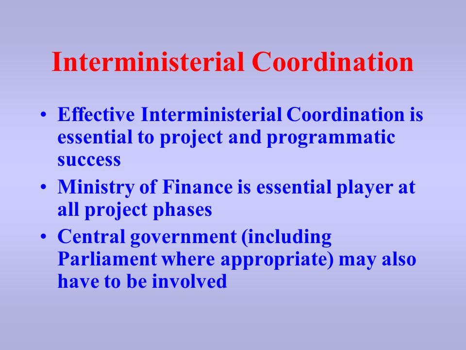 Interministerial Coordination Effective Interministerial Coordination is essential to project and programmatic success Ministry of Finance is essential player at all project phases Central government (including Parliament where appropriate) may also have to be involved