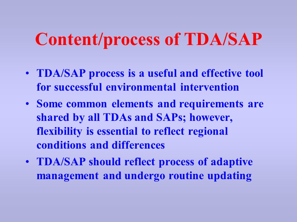 Content/process of TDA/SAP TDA/SAP process is a useful and effective tool for successful environmental intervention Some common elements and requirements are shared by all TDAs and SAPs; however, flexibility is essential to reflect regional conditions and differences TDA/SAP should reflect process of adaptive management and undergo routine updating