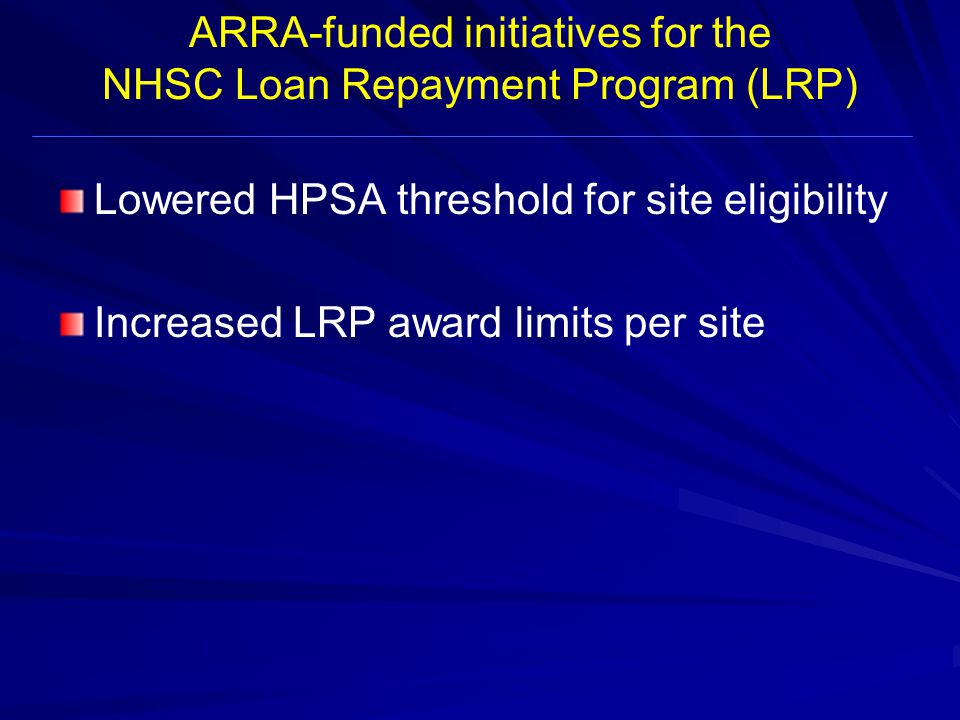 ARRA-funded initiatives for the NHSC Loan Repayment Program (LRP) Lowered HPSA threshold for site eligibility Increased LRP award limits per site