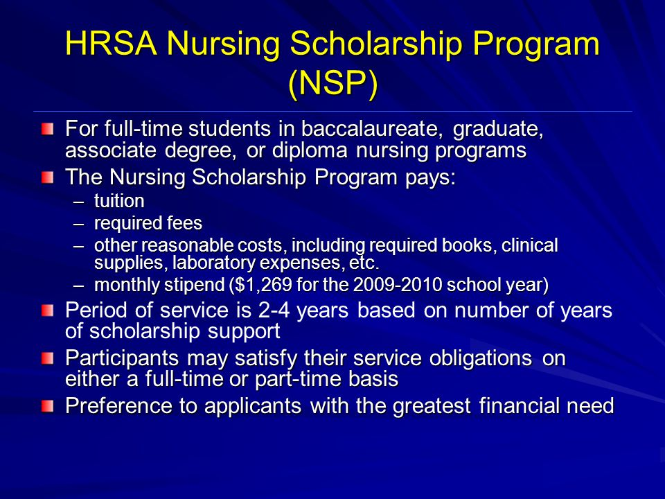 HRSA Nursing Scholarship Program (NSP) For full-time students in baccalaureate, graduate, associate degree, or diploma nursing programs The Nursing Scholarship Program pays: –tuition –required fees –other reasonable costs, including required books, clinical supplies, laboratory expenses, etc.