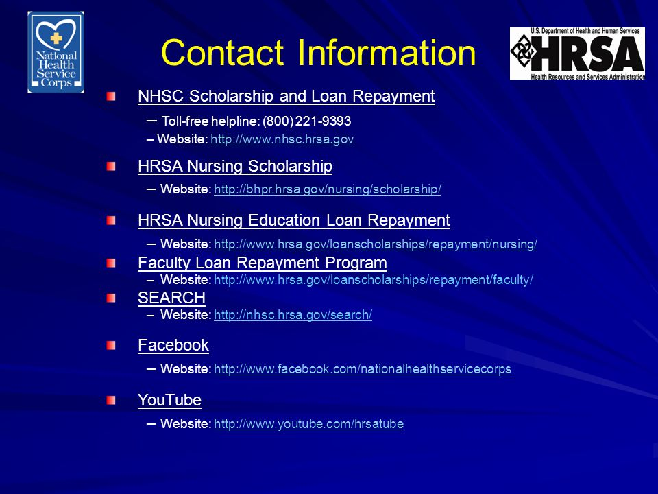 Contact Information NHSC Scholarship and Loan Repayment – Toll-free helpline: (800) 221-9393 – Website: http://www.nhsc.hrsa.govhttp://www.nhsc.hrsa.gov HRSA Nursing Scholarship – Website: http://bhpr.hrsa.gov/nursing/scholarship/http://bhpr.hrsa.gov/nursing/scholarship/ HRSA Nursing Education Loan Repayment – Website: http://www.hrsa.gov/loanscholarships/repayment/nursing/http://www.hrsa.gov/loanscholarships/repayment/nursing/ Faculty Loan Repayment Program – Website: http://www.hrsa.gov/loanscholarships/repayment/faculty/ SEARCH – Website: http://nhsc.hrsa.gov/search/ Facebook – Website: http://www.facebook.com/nationalhealthservicecorpshttp://www.facebook.com/nationalhealthservicecorps YouTube – Website: http://www.youtube.com/hrsatubehttp://www.youtube.com/hrsatube