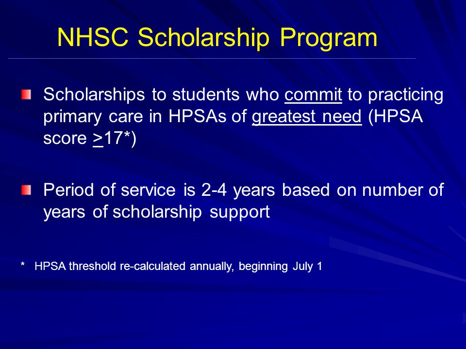 Scholarships to students who commit to practicing primary care in HPSAs of greatest need (HPSA score >17*) Period of service is 2-4 years based on number of years of scholarship support * HPSA threshold re-calculated annually, beginning July 1 NHSC Scholarship Program