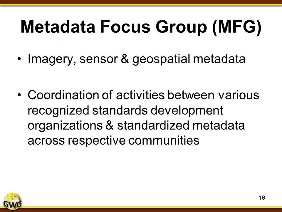 Metadata Focus Group (MFG) Imagery, sensor & geospatial metadata Coordination of activities between various recognized standards development organizat