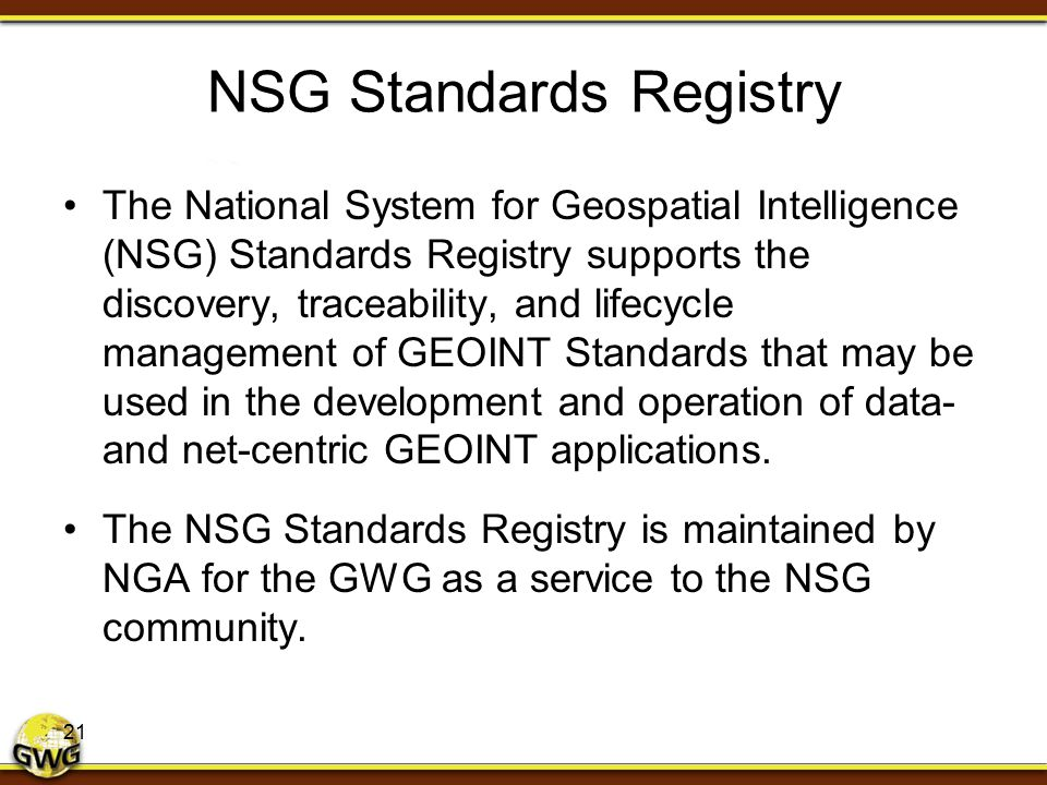 NSG Standards Registry The National System for Geospatial Intelligence (NSG) Standards Registry supports the discovery, traceability, and lifecycle ma