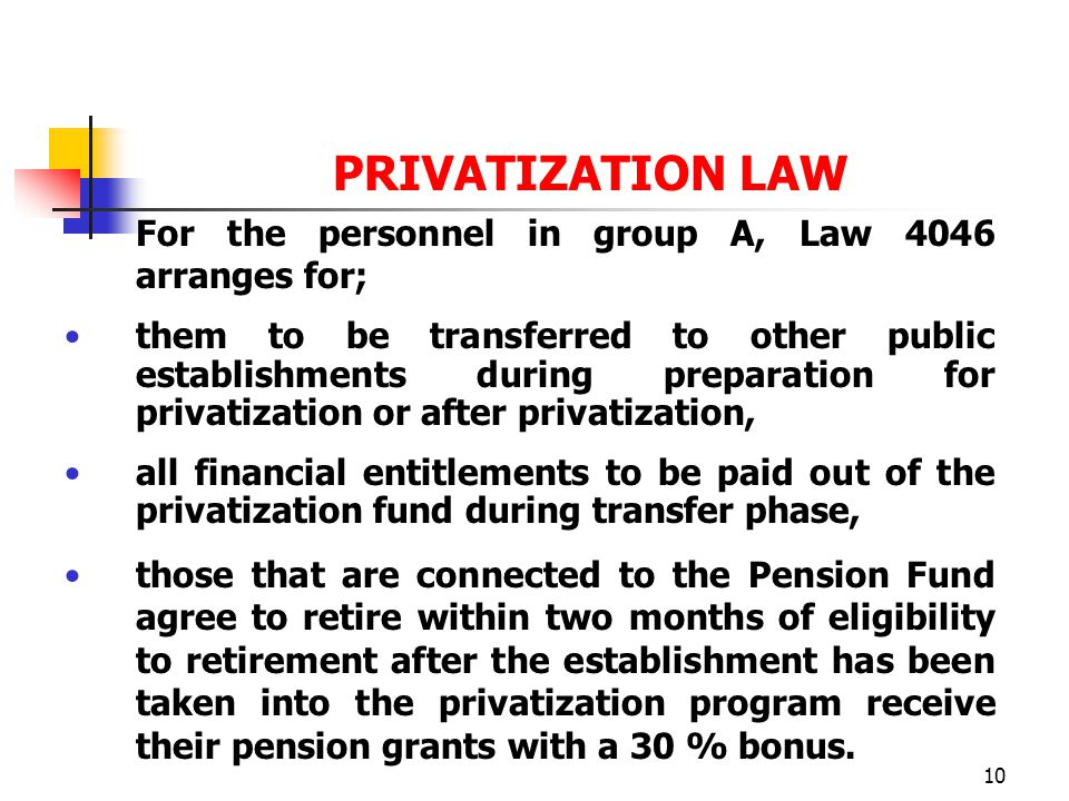10 PRIVATIZATION LAW For the personnel in group A, Law 4046 arranges for; them to be transferred to other public establishments during preparation for privatization or after privatization, all financial entitlements to be paid out of the privatization fund during transfer phase, those that are connected to the Pension Fund agree to retire within two months of eligibility to retirement after the establishment has been taken into the privatization program receive their pension grants with a 30 % bonus.