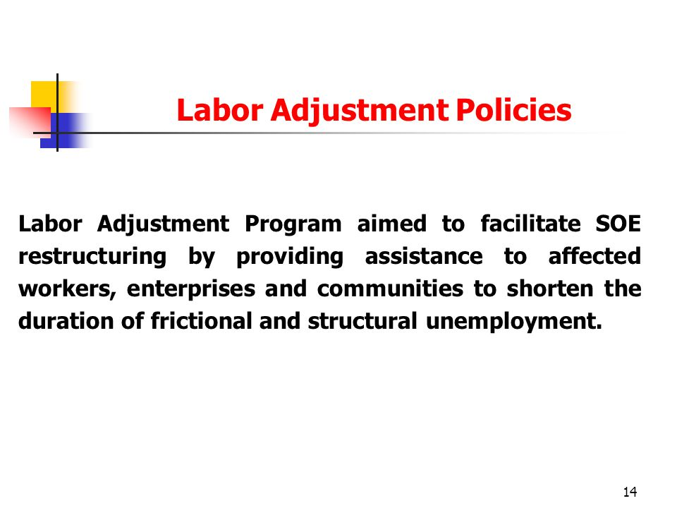 14 Labor Adjustment Program aimed to facilitate SOE restructuring by providing assistance to affected workers, enterprises and communities to shorten the duration of frictional and structural unemployment.