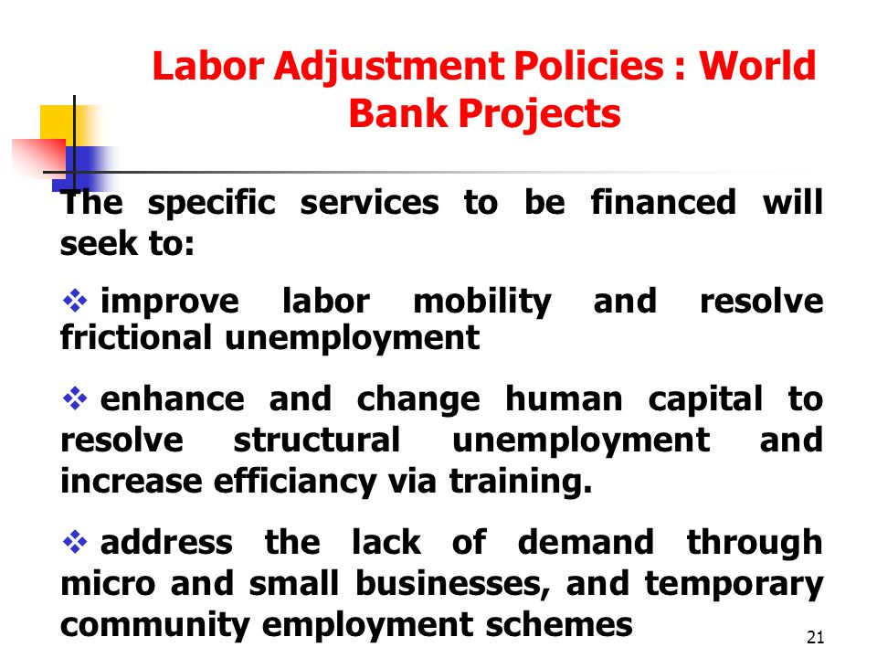 21 Labor Adjustment Policies : World Bank Projects The specific services to be financed will seek to:  improve labor mobility and resolve frictional unemployment  enhance and change human capital to resolve structural unemployment and increase efficiancy via training.