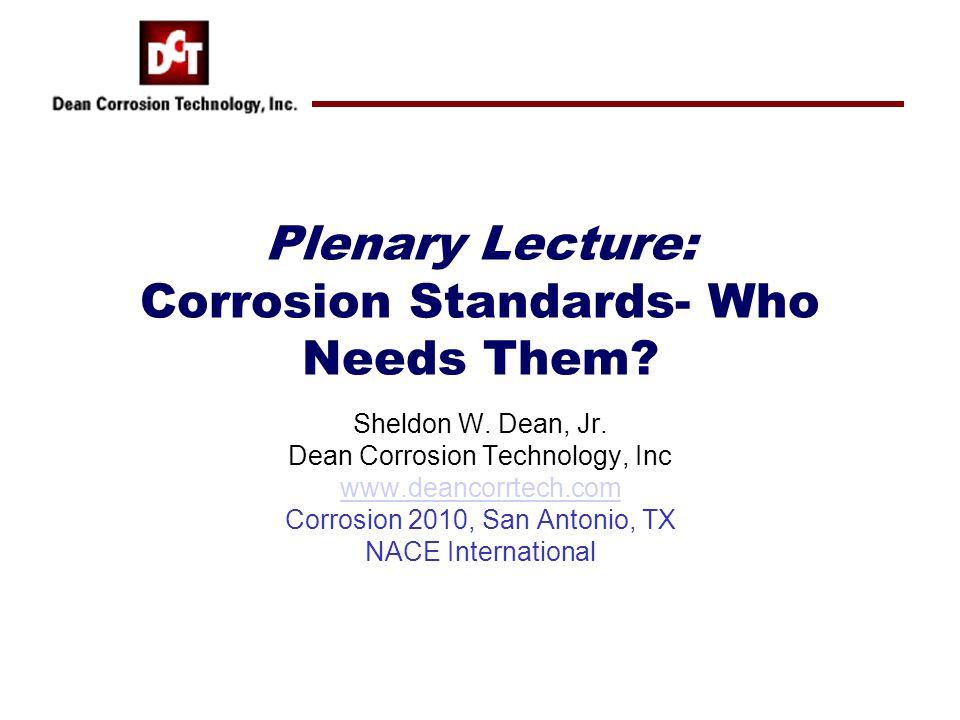 Sheldon W. Dean, Jr. Dean Corrosion Technology, Inc www.deancorrtech.com Corrosion 2010, San Antonio, TX NACE International Plenary Lecture: Corrosion