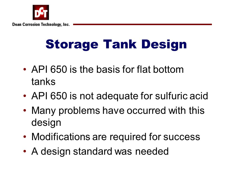 Storage Tank Design API 650 is the basis for flat bottom tanks API 650 is not adequate for sulfuric acid Many problems have occurred with this design
