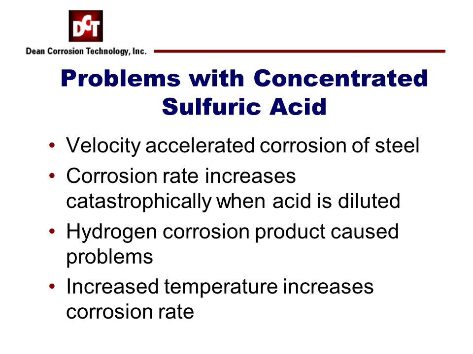 Problems with Concentrated Sulfuric Acid Velocity accelerated corrosion of steel Corrosion rate increases catastrophically when acid is diluted Hydrog