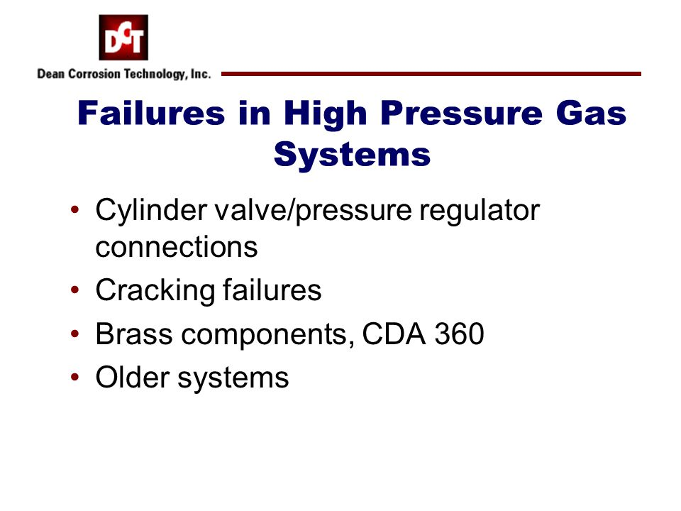Failures in High Pressure Gas Systems Cylinder valve/pressure regulator connections Cracking failures Brass components, CDA 360 Older systems