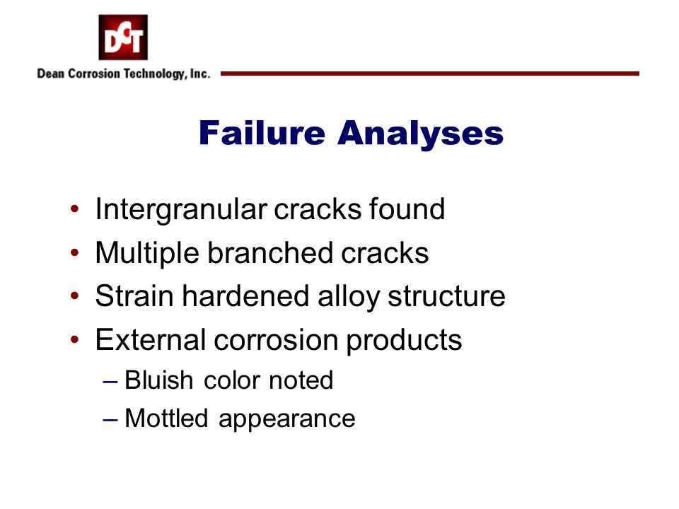 Failure Analyses Intergranular cracks found Multiple branched cracks Strain hardened alloy structure External corrosion products –Bluish color noted –