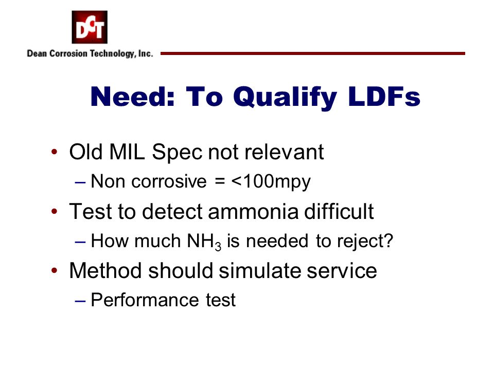 Need: To Qualify LDFs Old MIL Spec not relevant –Non corrosive = <100mpy Test to detect ammonia difficult –How much NH 3 is needed to reject? Method s