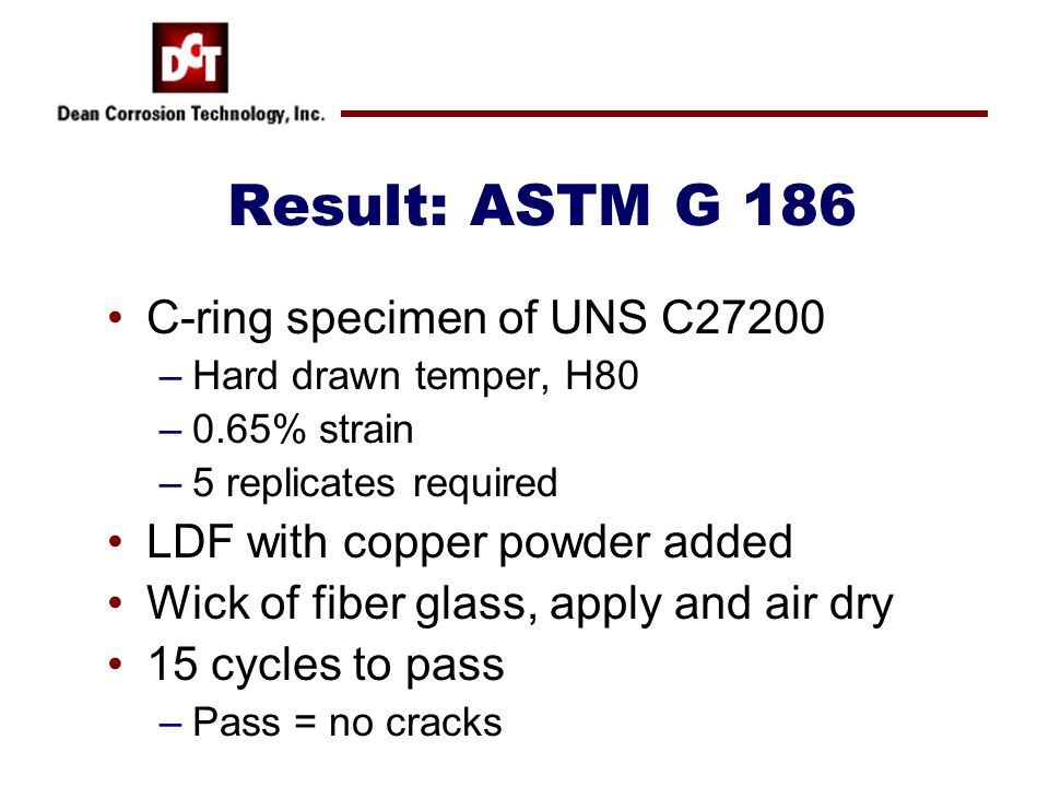 Result: ASTM G 186 C-ring specimen of UNS C27200 –Hard drawn temper, H80 –0.65% strain –5 replicates required LDF with copper powder added Wick of fib