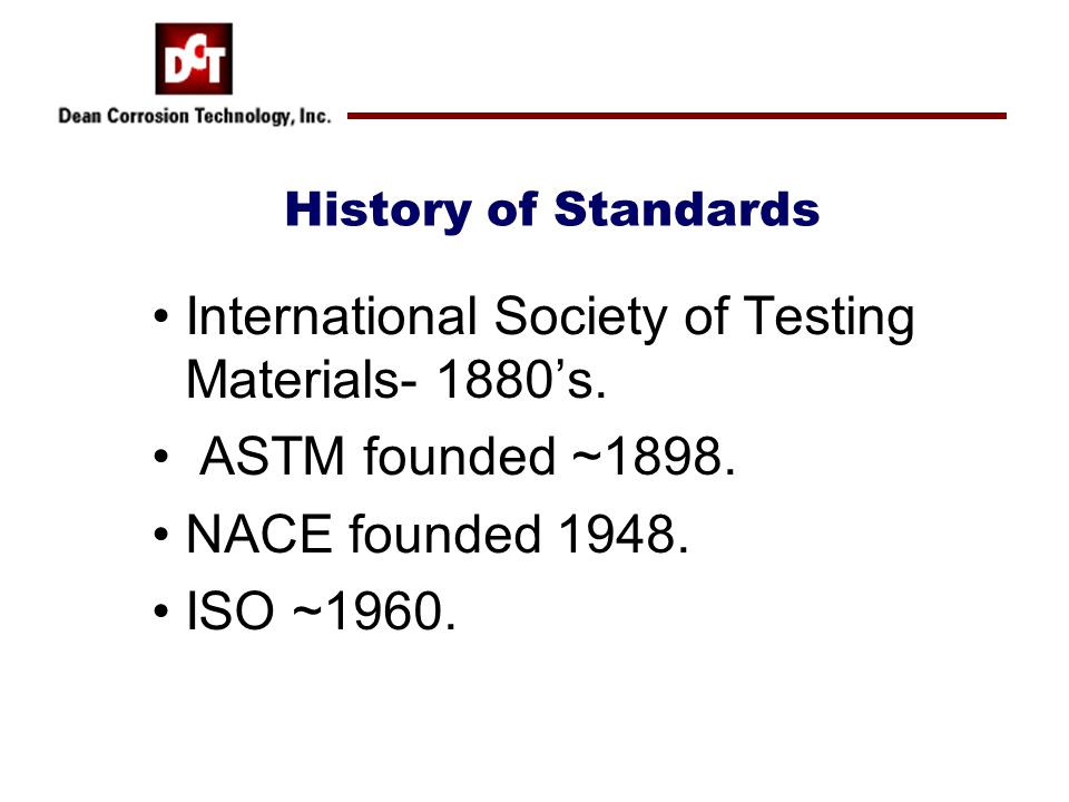 History of Standards International Society of Testing Materials- 1880's. ASTM founded ~1898. NACE founded 1948. ISO ~1960.