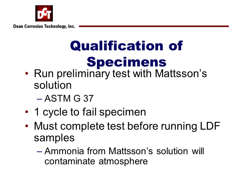 Run preliminary test with Mattsson's solution –ASTM G 37 1 cycle to fail specimen Must complete test before running LDF samples –Ammonia from Mattsson