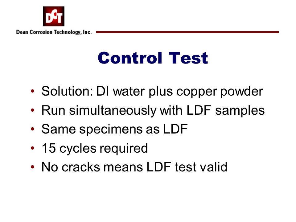 Control Test Solution: DI water plus copper powder Run simultaneously with LDF samples Same specimens as LDF 15 cycles required No cracks means LDF te