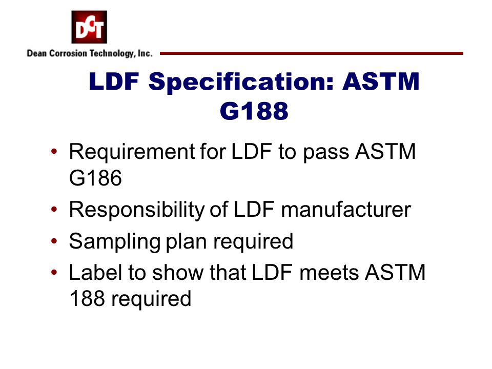 LDF Specification: ASTM G188 Requirement for LDF to pass ASTM G186 Responsibility of LDF manufacturer Sampling plan required Label to show that LDF me