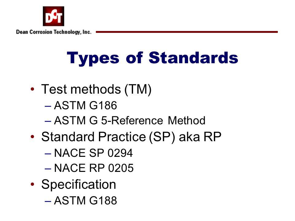 Types of Standards Test methods (TM) –ASTM G186 –ASTM G 5-Reference Method Standard Practice (SP) aka RP –NACE SP 0294 –NACE RP 0205 Specification –AS