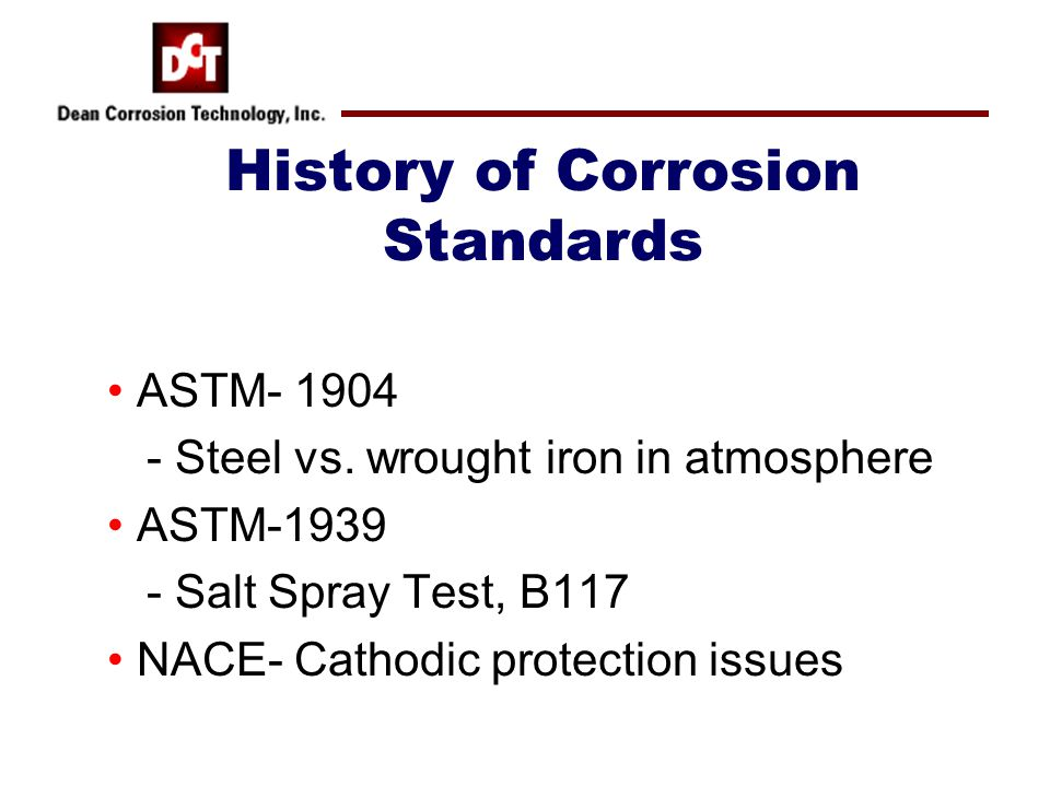 History of Corrosion Standards ASTM- 1904 - Steel vs. wrought iron in atmosphere ASTM-1939 - Salt Spray Test, B117 NACE- Cathodic protection issues