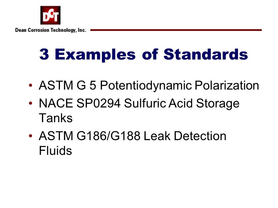 3 Examples of Standards ASTM G 5 Potentiodynamic Polarization NACE SP0294 Sulfuric Acid Storage Tanks ASTM G186/G188 Leak Detection Fluids