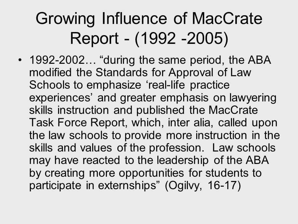Growing Influence of MacCrate Report - (1992 -2005) 1992-2002… during the same period, the ABA modified the Standards for Approval of Law Schools to emphasize 'real-life practice experiences' and greater emphasis on lawyering skills instruction and published the MacCrate Task Force Report, which, inter alia, called upon the law schools to provide more instruction in the skills and values of the profession.