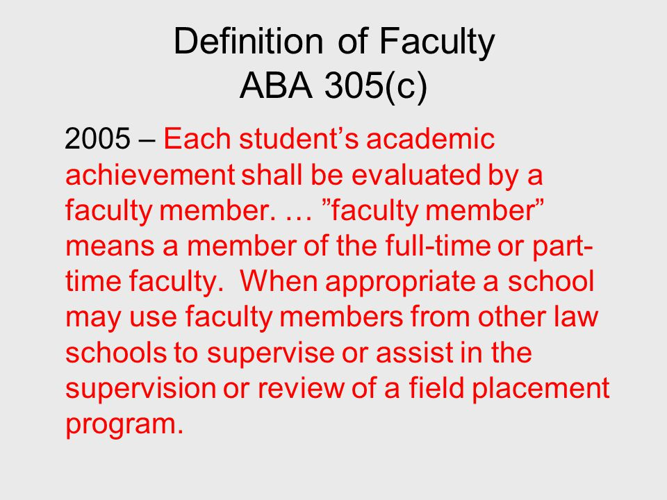 Definition of Faculty ABA 305(c) 2005 – Each student's academic achievement shall be evaluated by a faculty member.