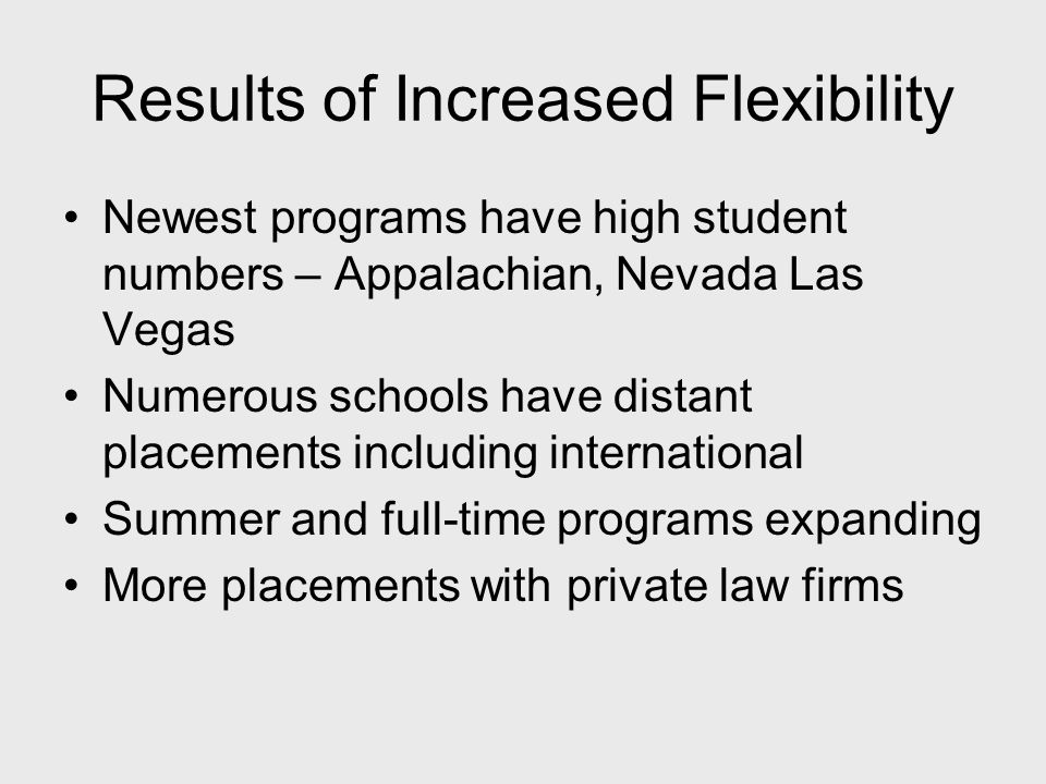 Results of Increased Flexibility Newest programs have high student numbers – Appalachian, Nevada Las Vegas Numerous schools have distant placements including international Summer and full-time programs expanding More placements with private law firms