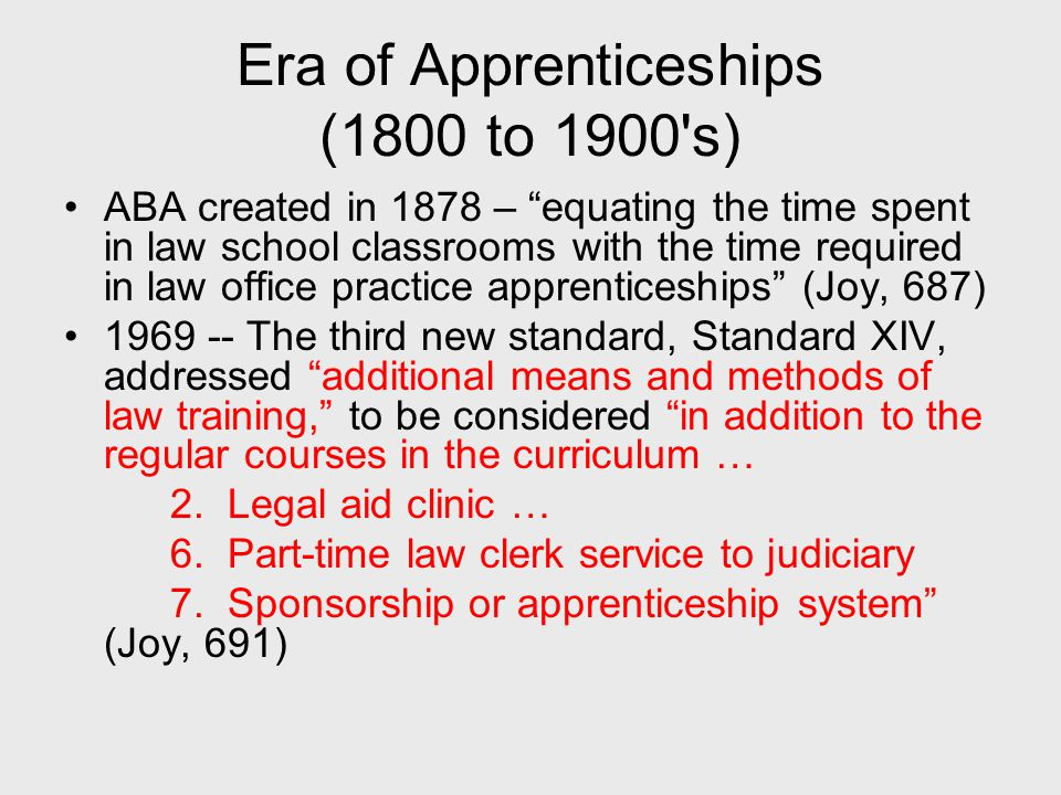 Era of Apprenticeships (1800 to 1900 s) ABA created in 1878 – equating the time spent in law school classrooms with the time required in law office practice apprenticeships (Joy, 687) 1969 -- The third new standard, Standard XIV, addressed additional means and methods of law training, to be considered in addition to the regular courses in the curriculum … 2.