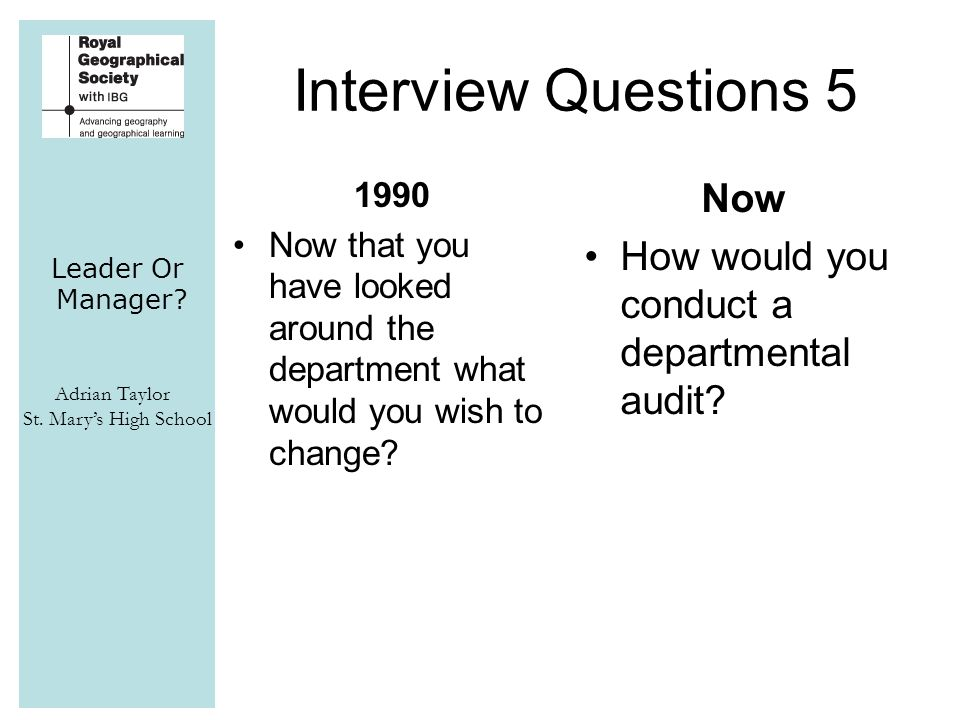Leader Or Manager? Adrian Taylor St. Mary's High School Interview Questions 5 1990 Now that you have looked around the department what would you wish