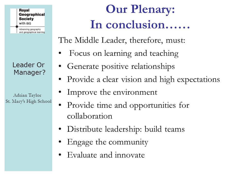 Leader Or Manager? Adrian Taylor St. Mary's High School Our Plenary: In conclusion…… The Middle Leader, therefore, must: Focus on learning and teachin
