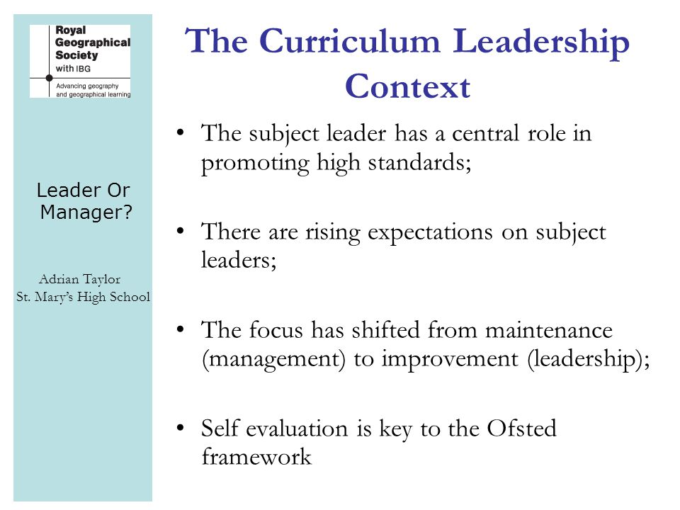 Leader Or Manager? Adrian Taylor St. Mary's High School The Curriculum Leadership Context The subject leader has a central role in promoting high stan