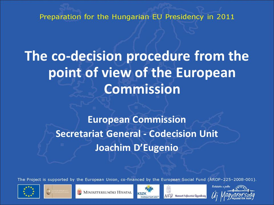1 The co-decision procedure from the point of view of the European Commission European Commission Secretariat General - Codecision Unit Joachim D'Euge