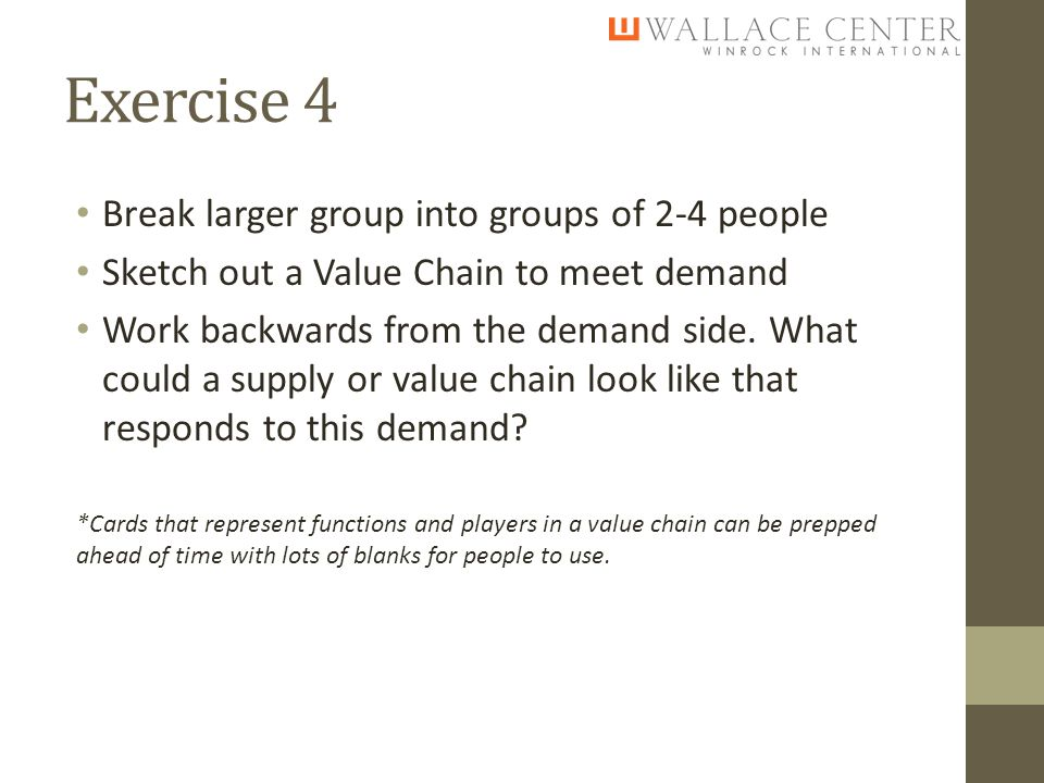 Exercise 4 Break larger group into groups of 2-4 people Sketch out a Value Chain to meet demand Work backwards from the demand side.