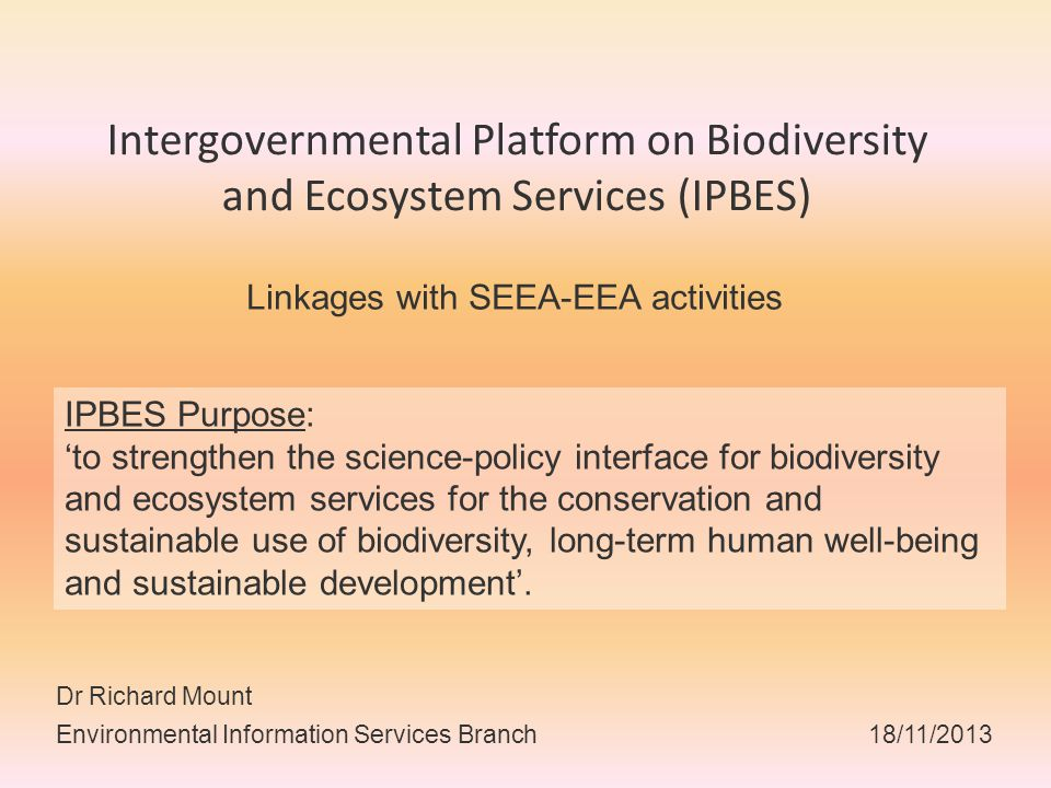 Intergovernmental Platform on Biodiversity and Ecosystem Services (IPBES) Linkages with SEEA-EEA activities Dr Richard Mount Environmental Information Services Branch 18/11/2013 IPBES Purpose: 'to strengthen the science-policy interface for biodiversity and ecosystem services for the conservation and sustainable use of biodiversity, long-term human well-being and sustainable development'.