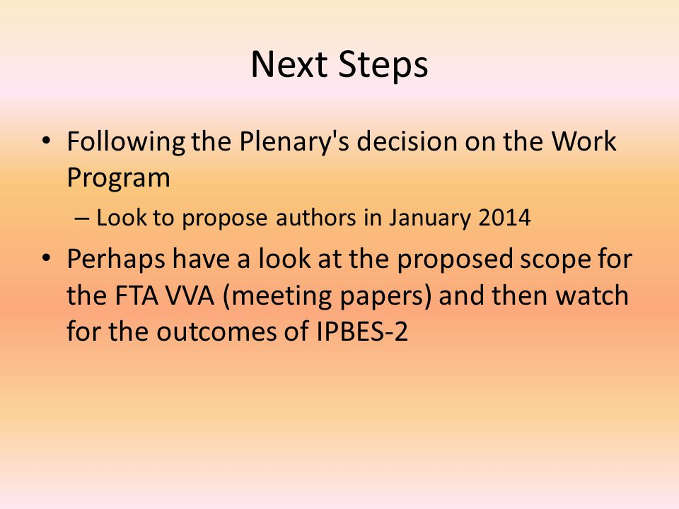 Next Steps Following the Plenary s decision on the Work Program – Look to propose authors in January 2014 Perhaps have a look at the proposed scope for the FTA VVA (meeting papers) and then watch for the outcomes of IPBES-2